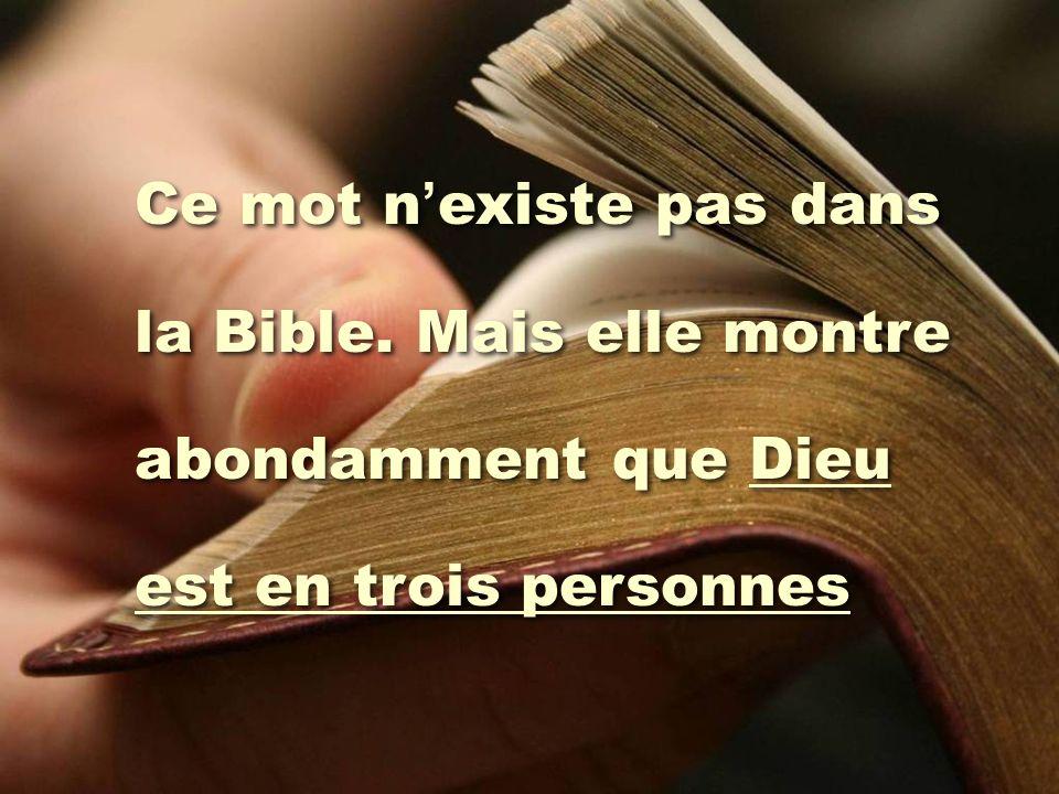 Ce mot n ' existe pas dans la Bible. Mais elle montre abondamment que Dieu est en trois personnes Ce mot n ' existe pas dans la Bible. Mais elle montr