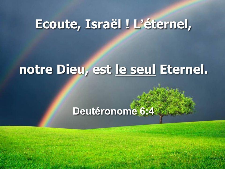 Ecoute, Israël ! L'éternel, notre Dieu, est le seul Eternel. Deutéronome 6:4 Ecoute, Israël ! L'éternel, notre Dieu, est le seul Eternel. Deutéronome