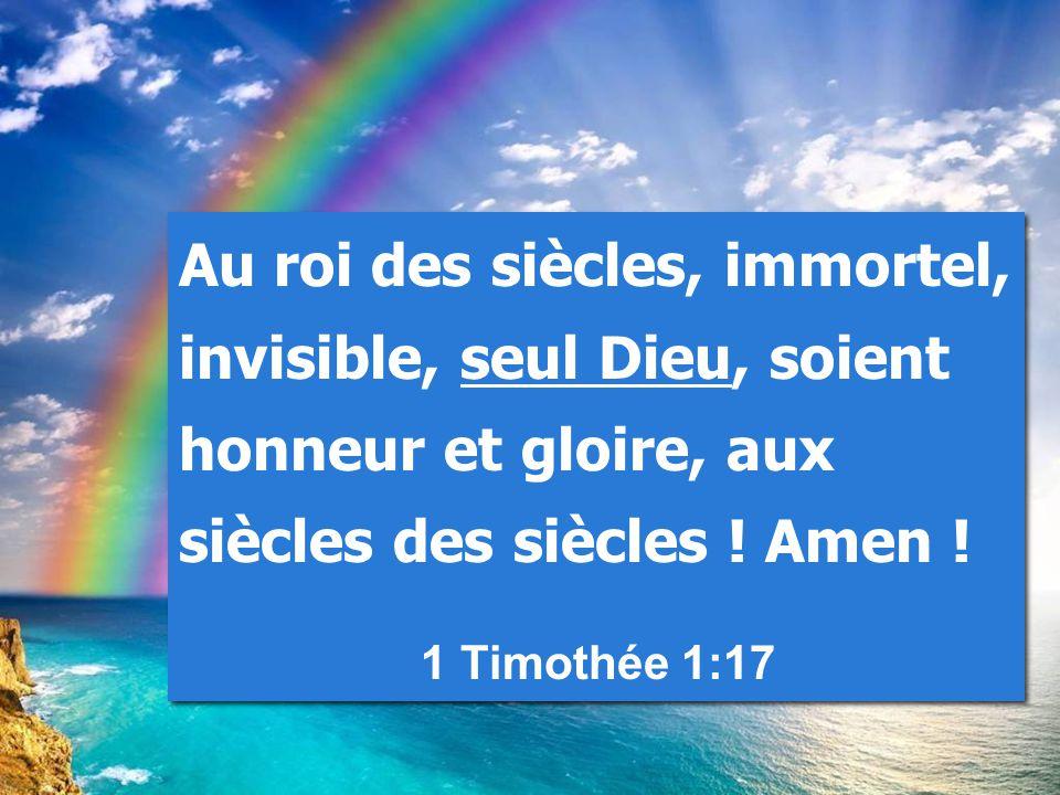 Au roi des siècles, immortel, invisible, seul Dieu, soient honneur et gloire, aux siècles des siècles ! Amen ! 1 Timothée 1:17 Au roi des siècles, imm