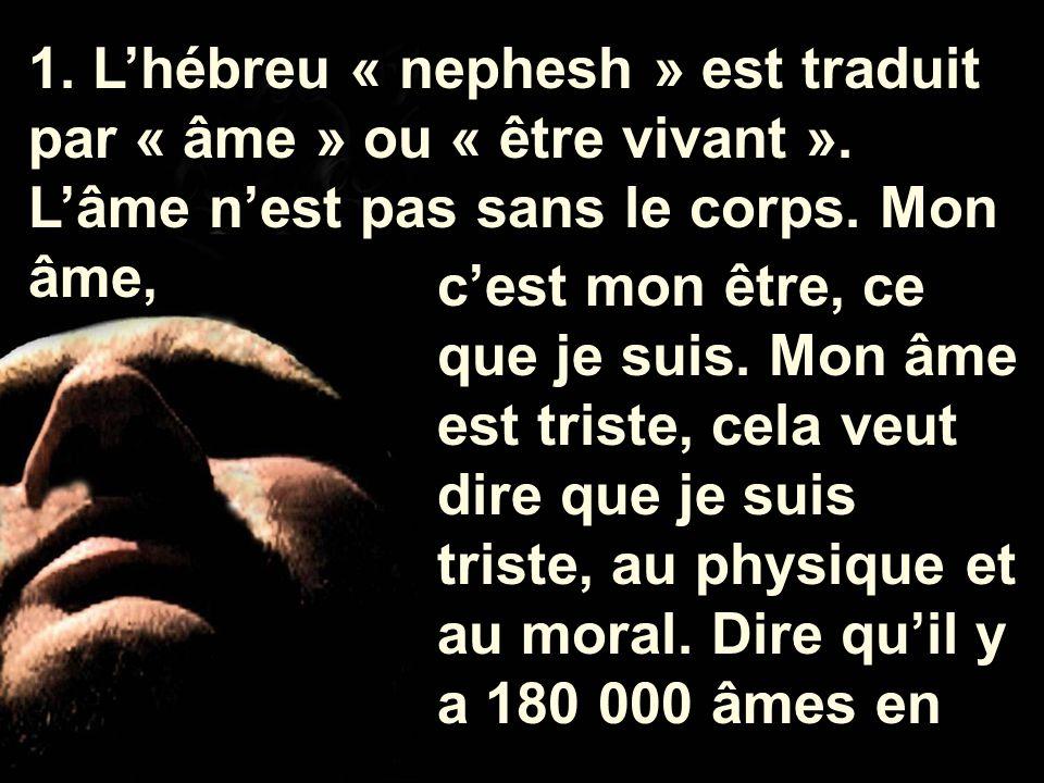 1. L'hébreu « nephesh » est traduit par « âme » ou « être vivant ». L'âme n'est pas sans le corps. Mon âme, c'est mon être, ce que je suis. Mon âme es