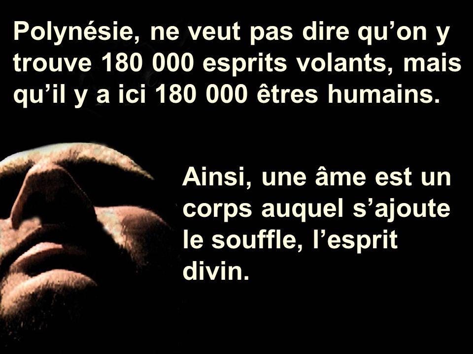 Ainsi, une âme est un corps auquel s'ajoute le souffle, l'esprit divin. Polynésie, ne veut pas dire qu'on y trouve 180 000 esprits volants, mais qu'il