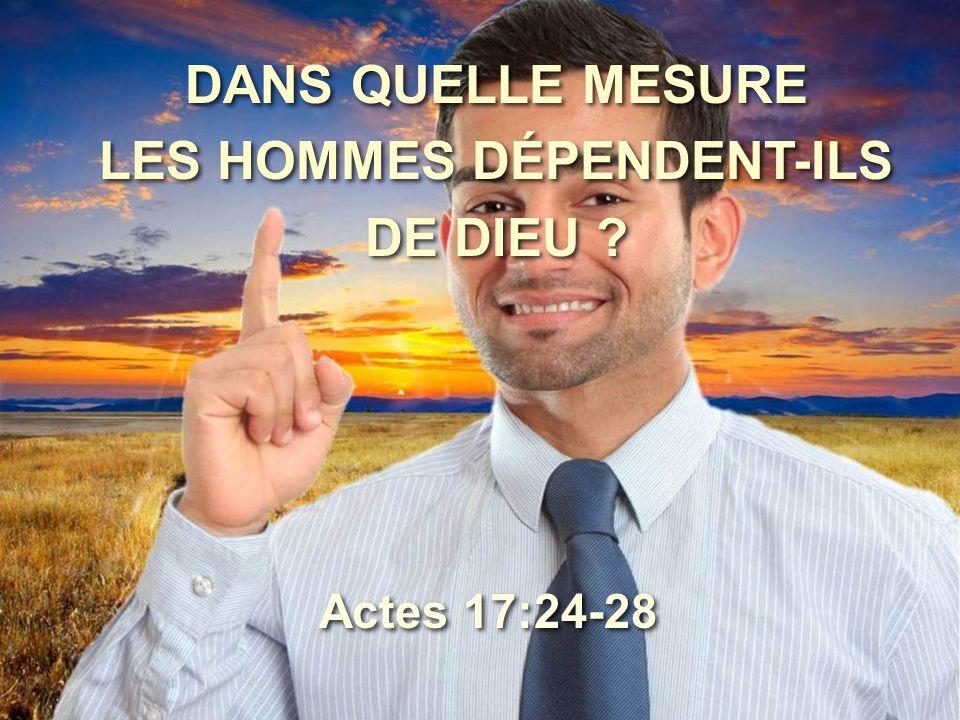 DANS QUELLE MESURE LES HOMMES DÉPENDENT-ILS DE DIEU ? Actes 17:24-28