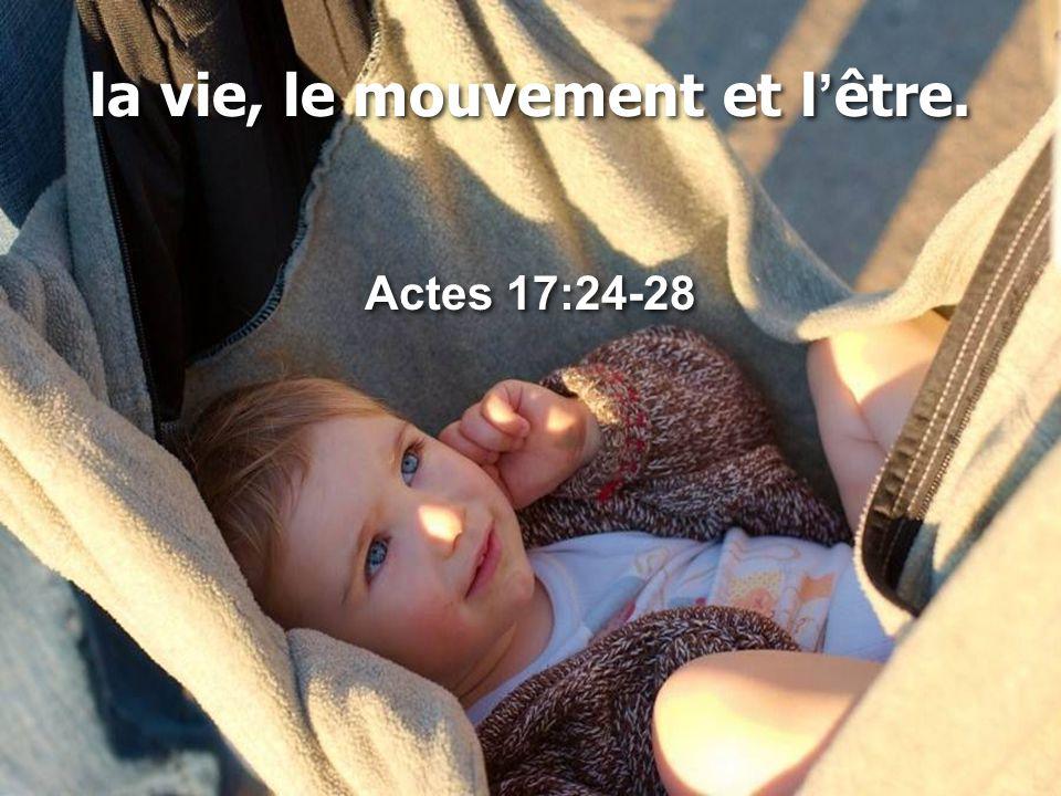 la vie, le mouvement et l'être. Actes 17:24-28 la vie, le mouvement et l'être. Actes 17:24-28