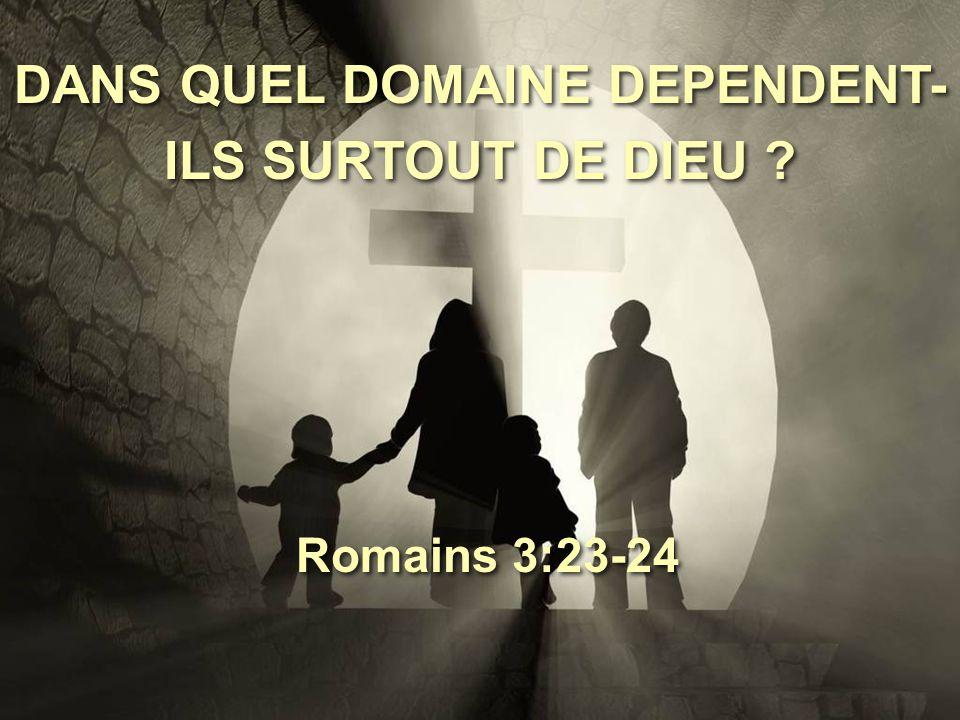 DANS QUEL DOMAINE DEPENDENT- ILS SURTOUT DE DIEU ? Romains 3:23-24