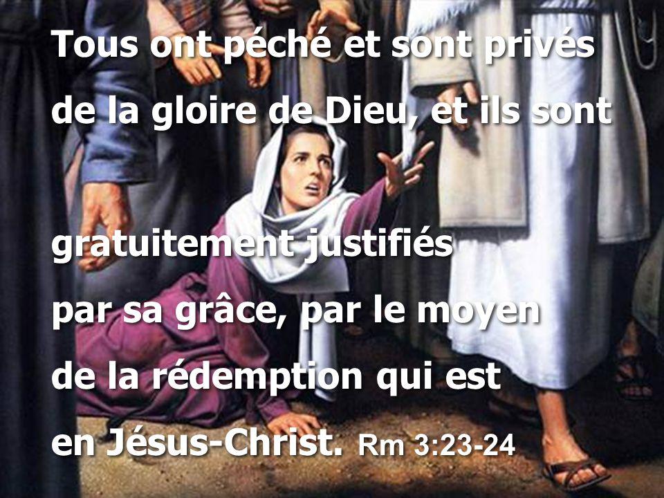 Tous ont péché et sont privés de la gloire de Dieu, et ils sont gratuitement justifiés par sa grâce, par le moyen de la rédemption qui est en Jésus-Ch