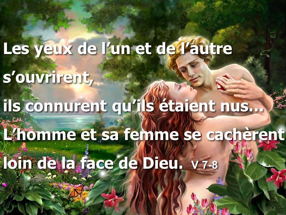Les yeux de l'un et de l'autre s'ouvrirent, ils connurent qu'ils étaient nus… L'homme et sa femme se cachèrent loin de la face de Dieu. V 7-8