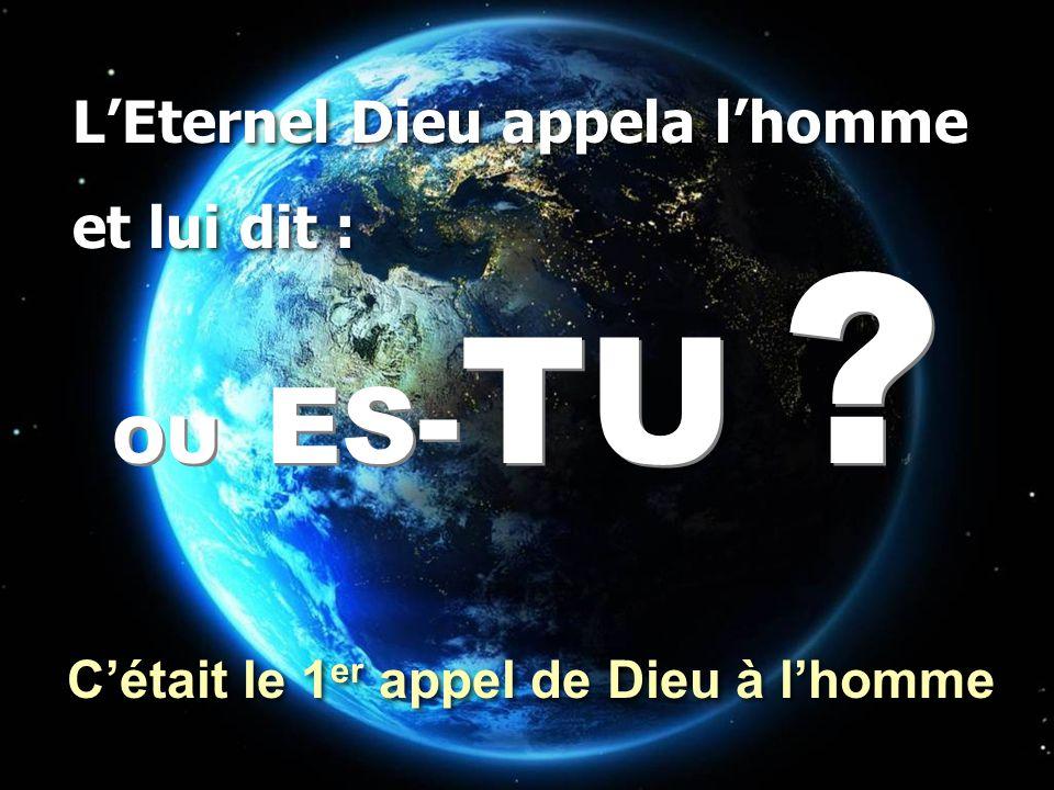 OU ES - TU ? L'Eternel Dieu appela l'homme et lui dit : L'Eternel Dieu appela l'homme et lui dit : C'était le 1 er appel de Dieu à l'homme