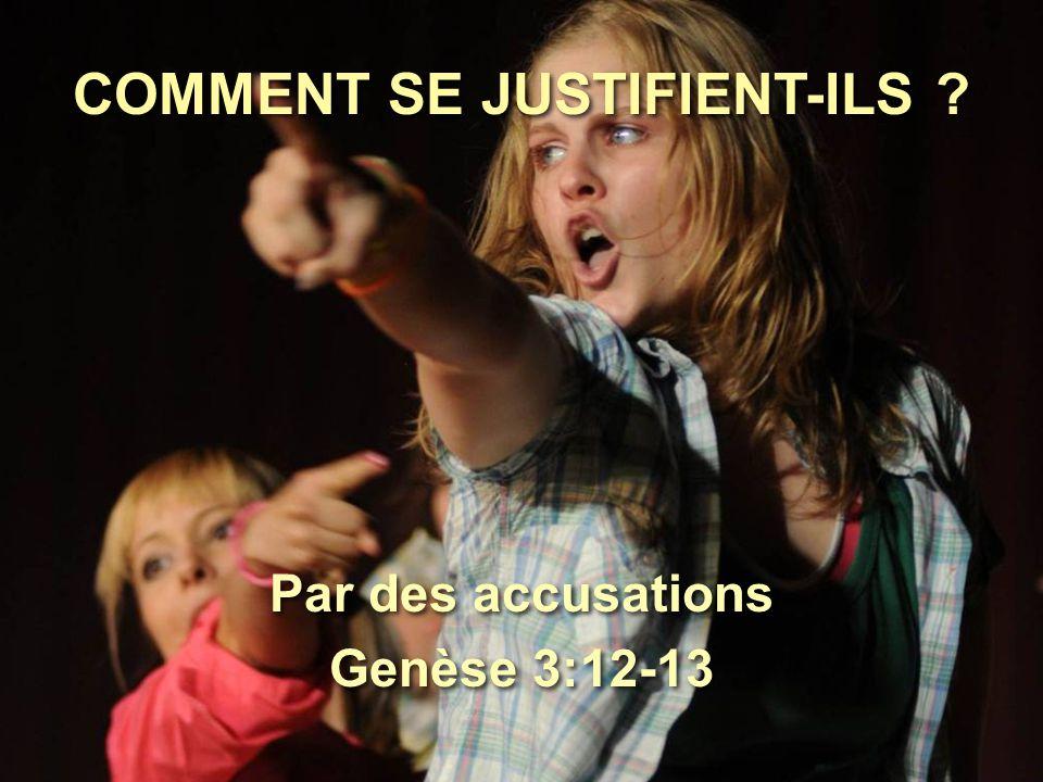 COMMENT SE JUSTIFIENT-ILS ? Par des accusations Genèse 3:12-13 Par des accusations Genèse 3:12-13