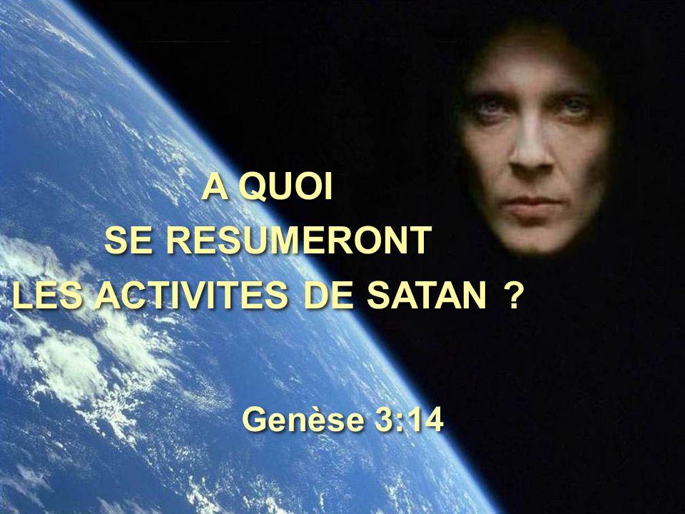 A QUOI SE RESUMERONT LES ACTIVITES DE SATAN ? A QUOI SE RESUMERONT LES ACTIVITES DE SATAN ? Genèse 3:14