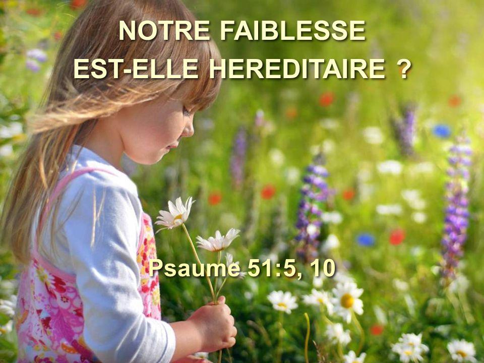 NOTRE FAIBLESSE EST-ELLE HEREDITAIRE ? NOTRE FAIBLESSE EST-ELLE HEREDITAIRE ? Psaume 51:5, 10