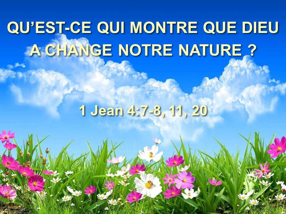 QU'EST-CE QUI MONTRE QUE DIEU A CHANGE NOTRE NATURE ? 1 Jean 4:7-8, 11, 20