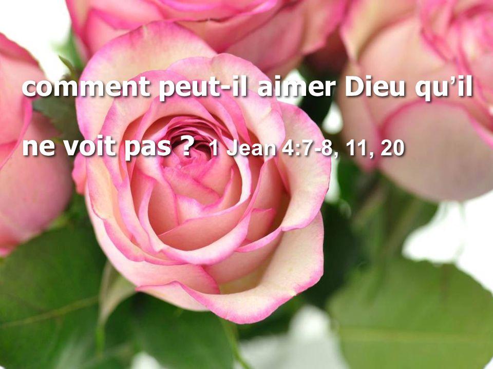 comment peut-il aimer Dieu qu'il ne voit pas ? 1 Jean 4:7-8, 11, 20 comment peut-il aimer Dieu qu'il ne voit pas ? 1 Jean 4:7-8, 11, 20
