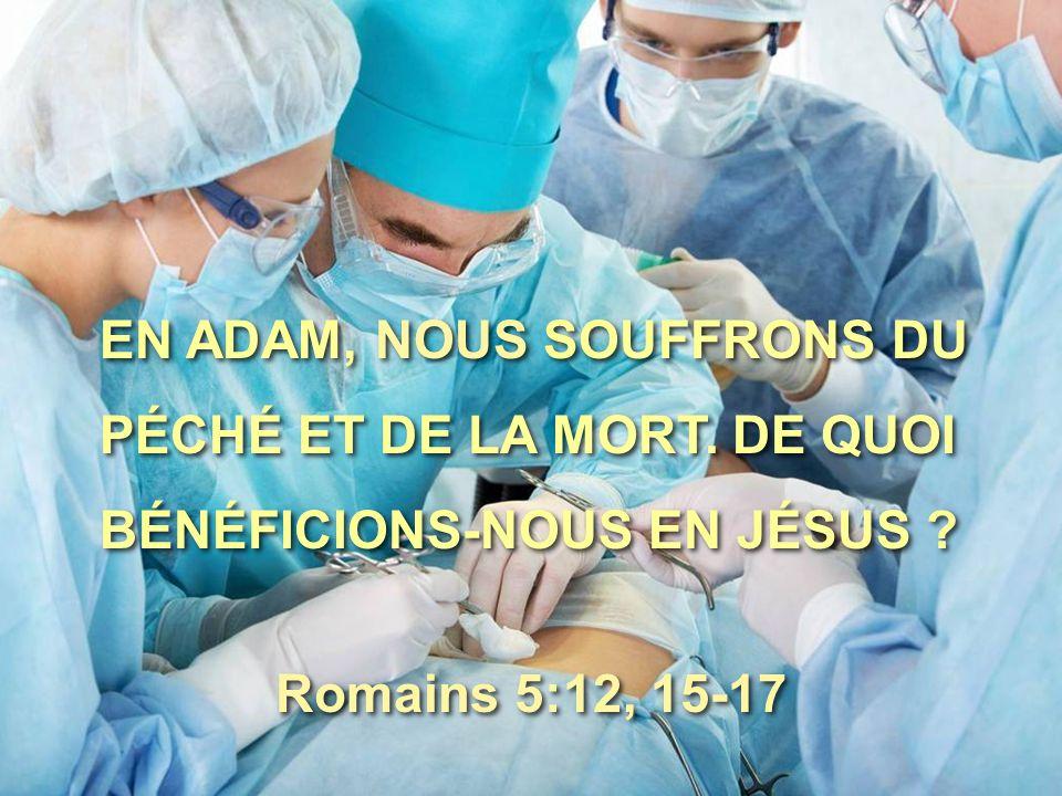 EN ADAM, NOUS SOUFFRONS DU PÉCHÉ ET DE LA MORT. DE QUOI BÉNÉFICIONS-NOUS EN JÉSUS ? EN ADAM, NOUS SOUFFRONS DU PÉCHÉ ET DE LA MORT. DE QUOI BÉNÉFICION