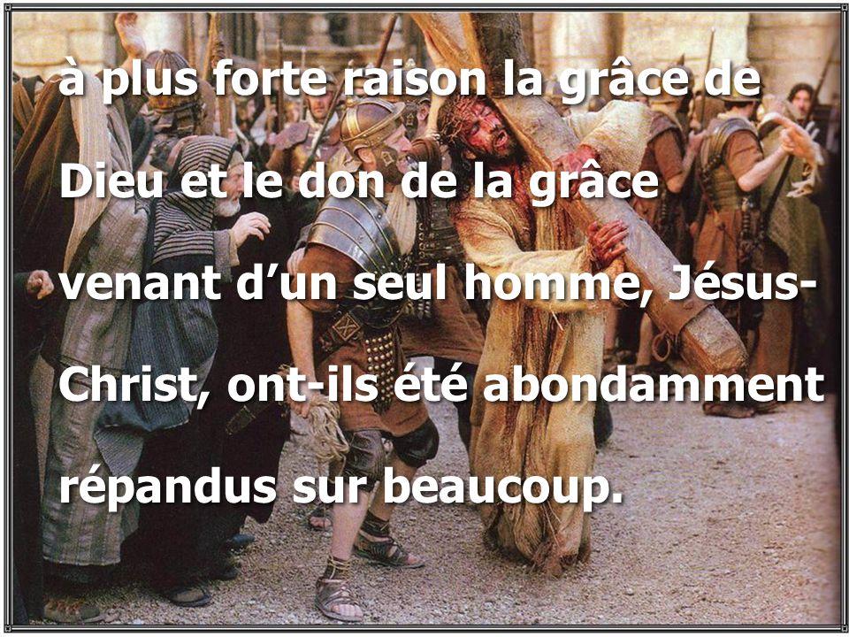 à plus forte raison la grâce de Dieu et le don de la grâce venant d'un seul homme, Jésus- Christ, ont-ils été abondamment répandus sur beaucoup. à plu