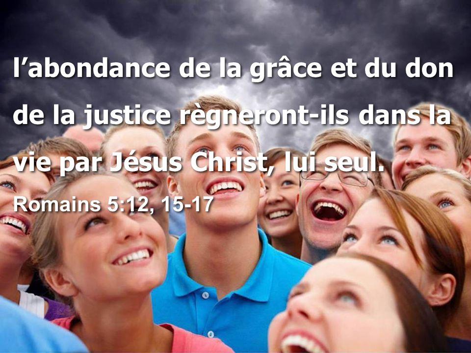 l'abondance de la grâce et du don de la justice règneront-ils dans la vie par Jésus Christ, lui seul. Romains 5:12, 15-17