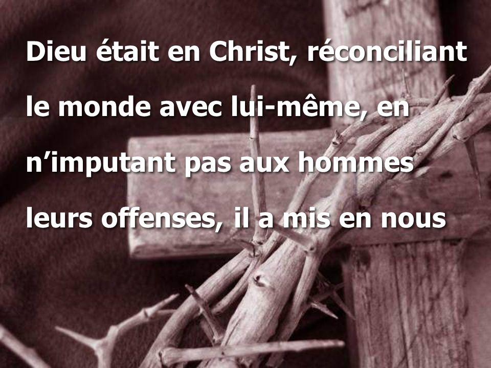 Dieu était en Christ, réconciliant le monde avec lui-même, en n'imputant pas aux hommes leurs offenses, il a mis en nous Dieu était en Christ, réconci