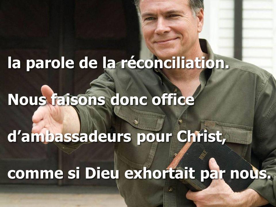 la parole de la réconciliation. Nous faisons donc office d'ambassadeurs pour Christ, comme si Dieu exhortait par nous. la parole de la réconciliation.