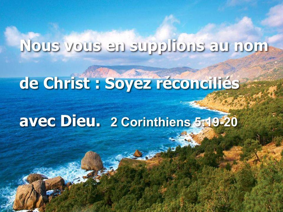Nous vous en supplions au nom de Christ : Soyez réconciliés avec Dieu. 2 Corinthiens 5:19-20 Nous vous en supplions au nom de Christ : Soyez réconcili