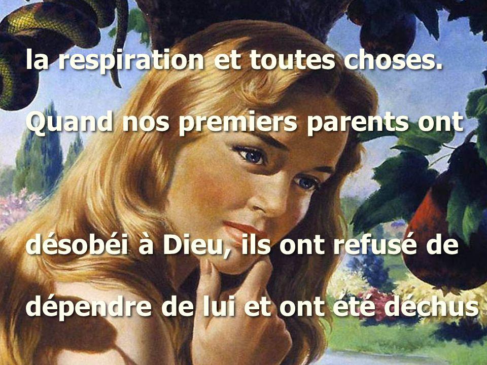 la respiration et toutes choses. Quand nos premiers parents ont désobéi à Dieu, ils ont refusé de dépendre de lui et ont été déchus la respiration et