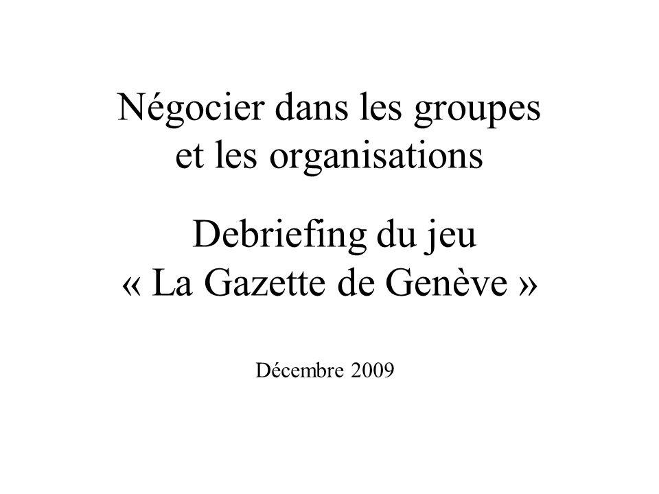 Négocier dans les groupes et les organisations Debriefing du jeu « La Gazette de Genève » Décembre 2009