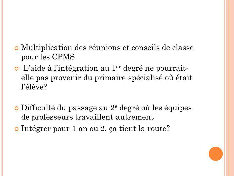 Multiplication des réunions et conseils de classe pour les CPMS L'aide à l'intégration au 1 er degré ne pourrait- elle pas provenir du primaire spécialisé où était l'élève.