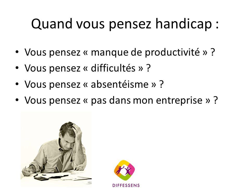 Quand vous pensez handicap : Vous pensez « manque de productivité » ? Vous pensez « difficultés » ? Vous pensez « absentéisme » ? Vous pensez « pas da