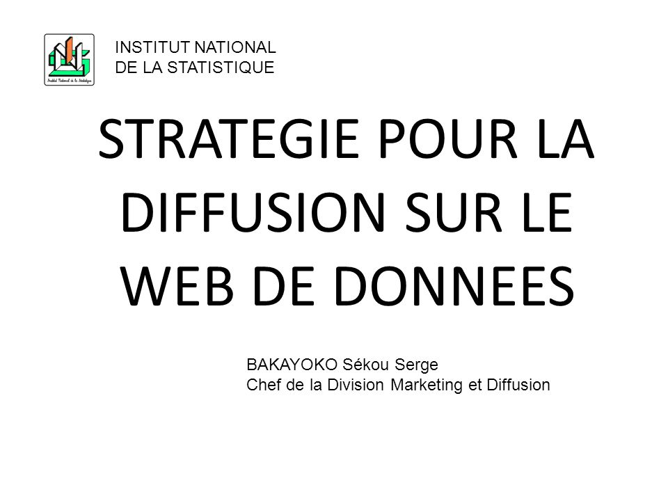 STRATEGIE POUR LA DIFFUSION SUR LE WEB DE DONNEES INSTITUT NATIONAL DE LA STATISTIQUE BAKAYOKO Sékou Serge Chef de la Division Marketing et Diffusion