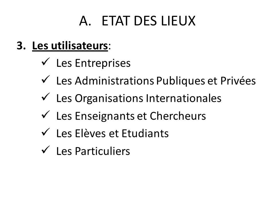 A.ETAT DES LIEUX 3.Les utilisateurs: Les Entreprises Les Administrations Publiques et Privées Les Organisations Internationales Les Enseignants et Chercheurs Les Elèves et Etudiants Les Particuliers