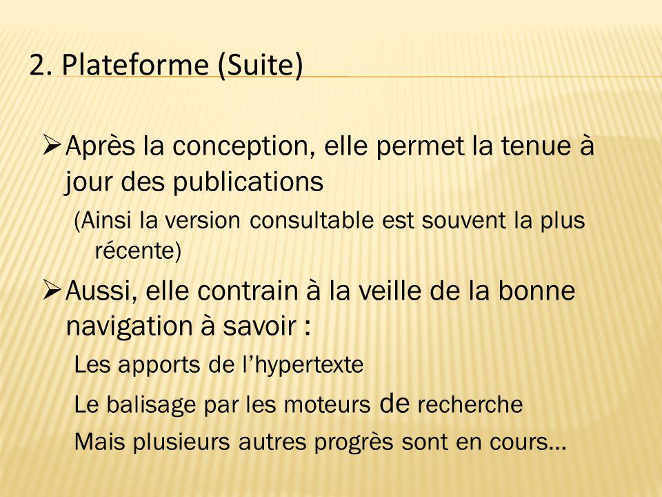 2. Plateforme (Suite)  Après la conception, elle permet la tenue à jour des publications (Ainsi la version consultable est souvent la plus récente) 