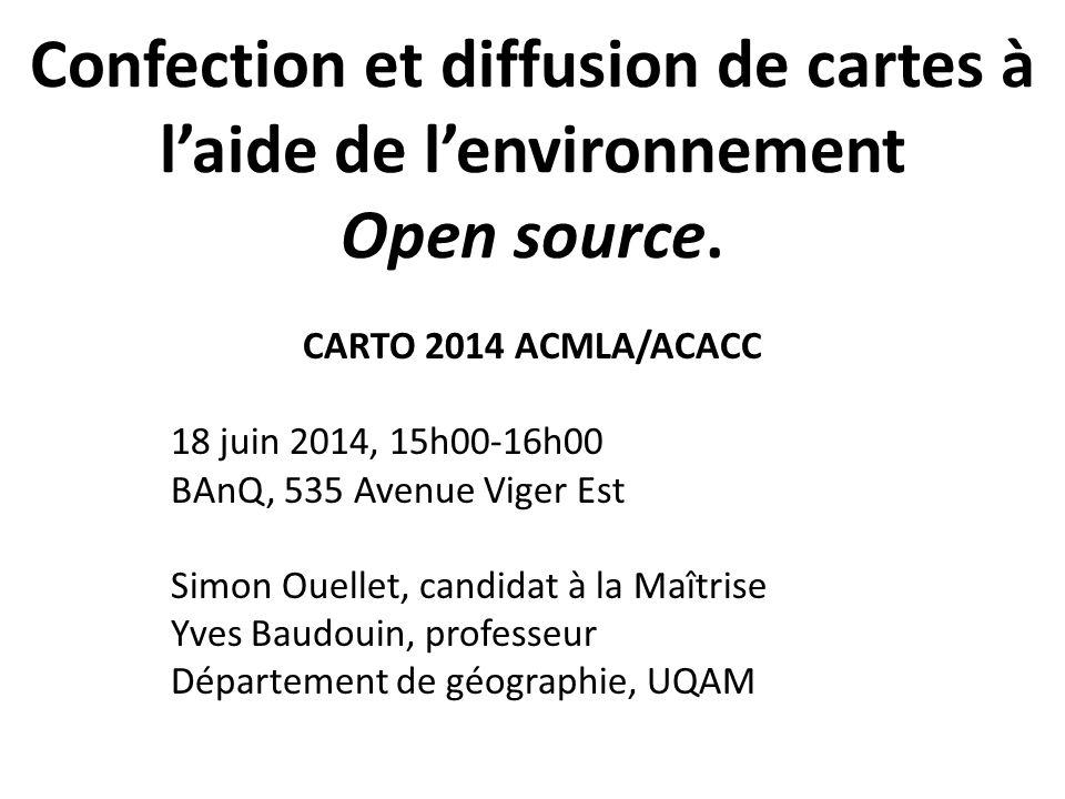 Confection et diffusion de cartes à l'aide de l'environnement Open source. CARTO 2014 ACMLA/ACACC 18 juin 2014, 15h00-16h00 BAnQ, 535 Avenue Viger Est