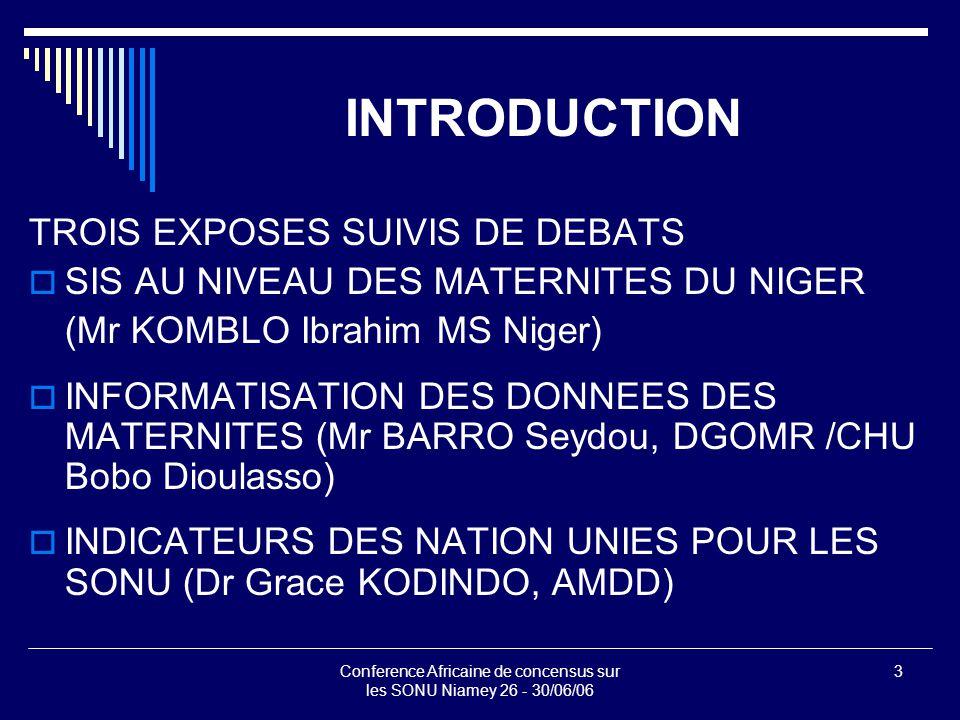 Conference Africaine de concensus sur les SONU Niamey 26 - 30/06/06 3 INTRODUCTION TROIS EXPOSES SUIVIS DE DEBATS  SIS AU NIVEAU DES MATERNITES DU NIGER (Mr KOMBLO Ibrahim MS Niger)  INFORMATISATION DES DONNEES DES MATERNITES (Mr BARRO Seydou, DGOMR /CHU Bobo Dioulasso)  INDICATEURS DES NATION UNIES POUR LES SONU (Dr Grace KODINDO, AMDD)