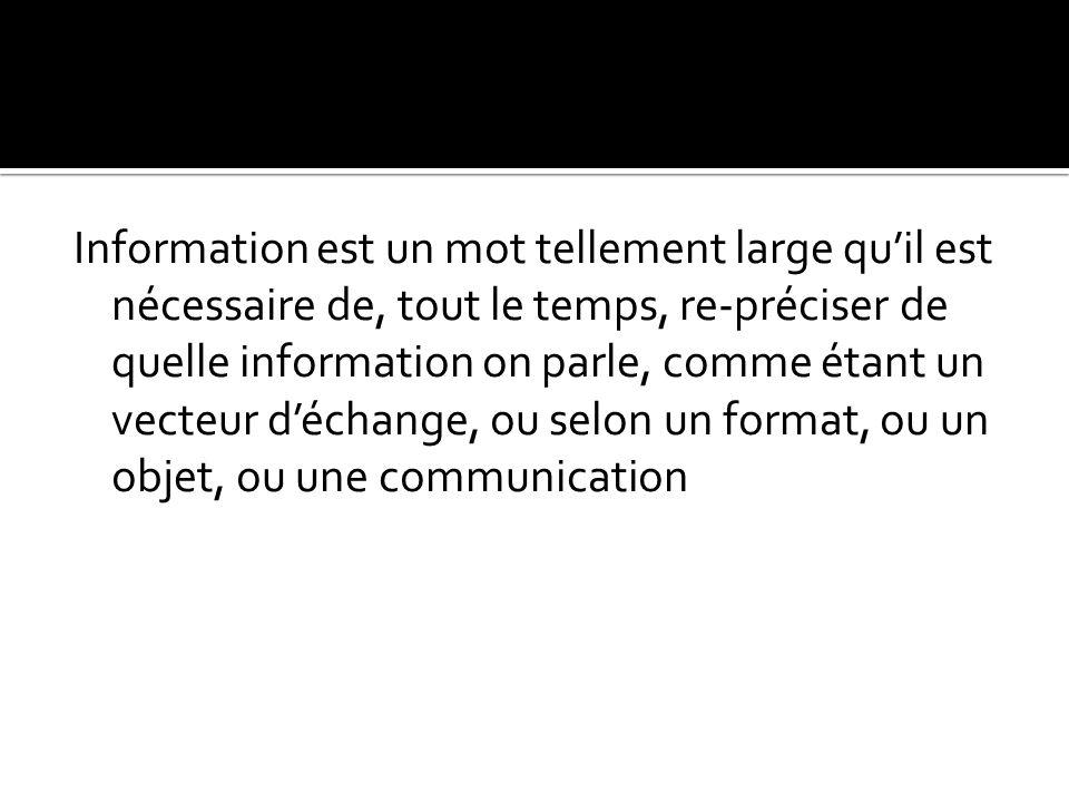 Information est un mot tellement large qu'il est nécessaire de, tout le temps, re-préciser de quelle information on parle, comme étant un vecteur d'échange, ou selon un format, ou un objet, ou une communication