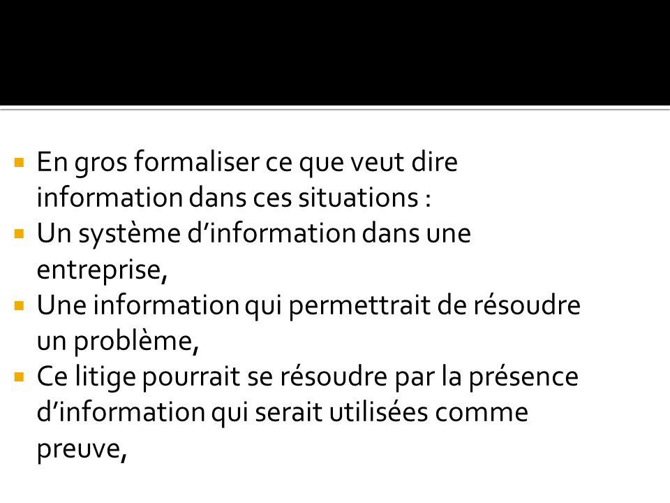  En gros formaliser ce que veut dire information dans ces situations :  Un système d'information dans une entreprise,  Une information qui permettrait de résoudre un problème,  Ce litige pourrait se résoudre par la présence d'information qui serait utilisées comme preuve,