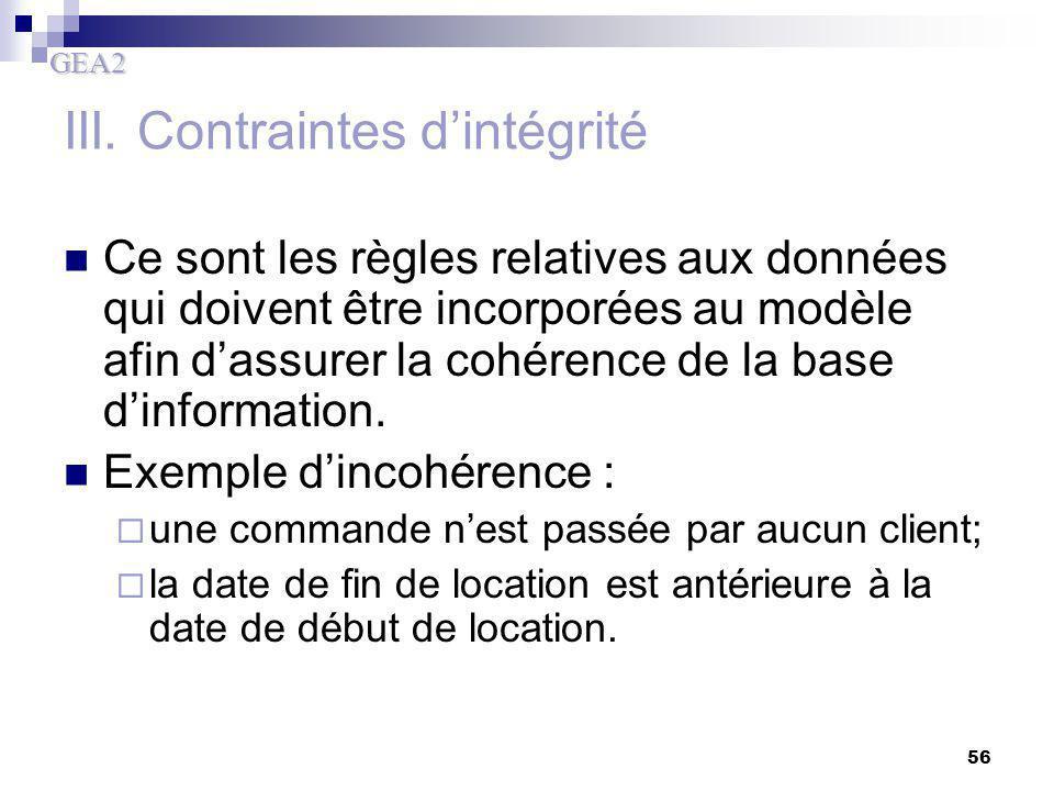 GEA2 56 III. Contraintes d'intégrité Ce sont les règles relatives aux données qui doivent être incorporées au modèle afin d'assurer la cohérence de la