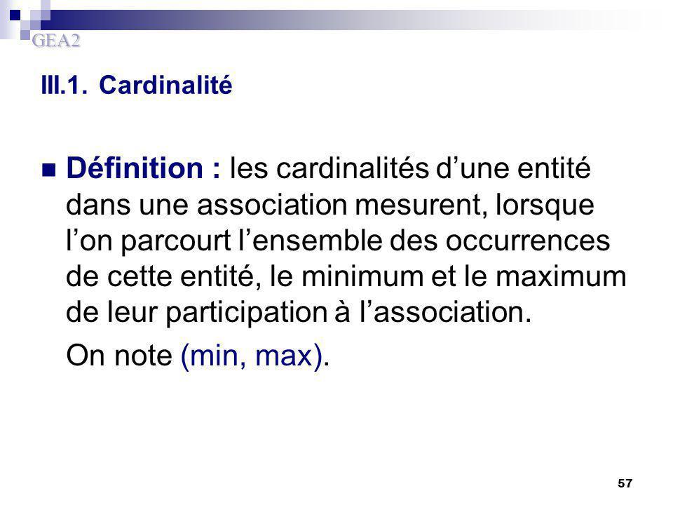 GEA2 57 III.1. Cardinalité Définition : les cardinalités d'une entité dans une association mesurent, lorsque l'on parcourt l'ensemble des occurrences