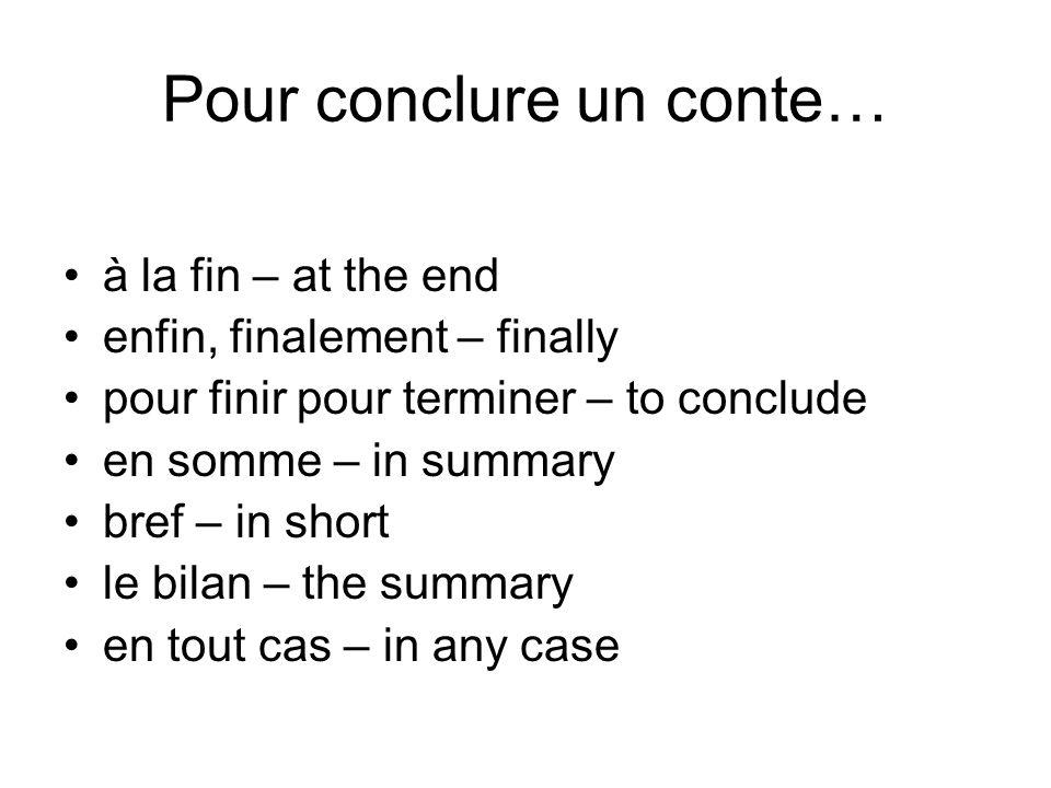 Pour conclure un conte… à la fin – at the end enfin, finalement – finally pour finir pour terminer – to conclude en somme – in summary bref – in short