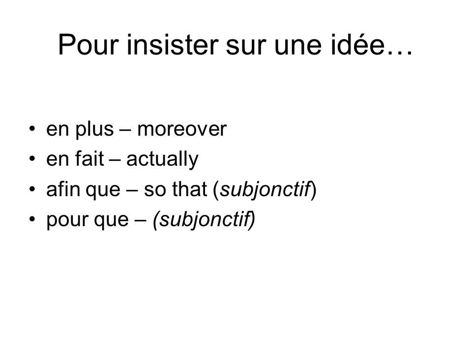 Pour insister sur une idée… en plus – moreover en fait – actually afin que – so that (subjonctif) pour que – (subjonctif)