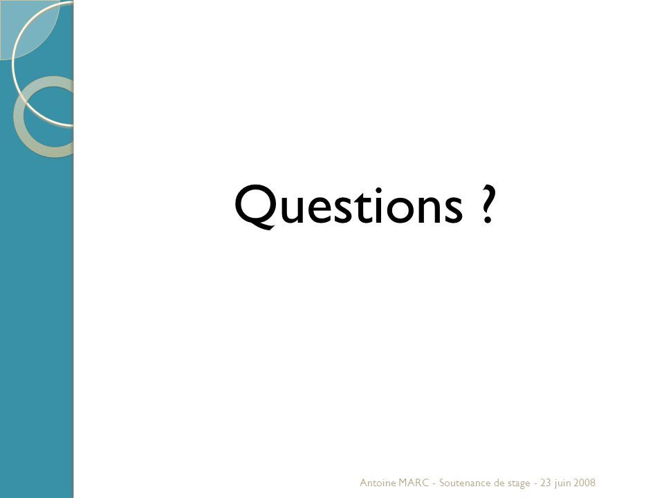 Questions ? Antoine MARC - Soutenance de stage - 23 juin 2008