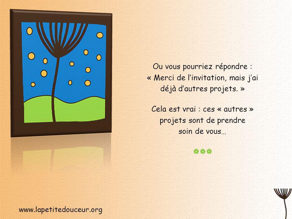 www.lapetitedouceur.org Ou vous pourriez répondre : « Merci de l'invitation, mais j'ai déjà d'autres projets.
