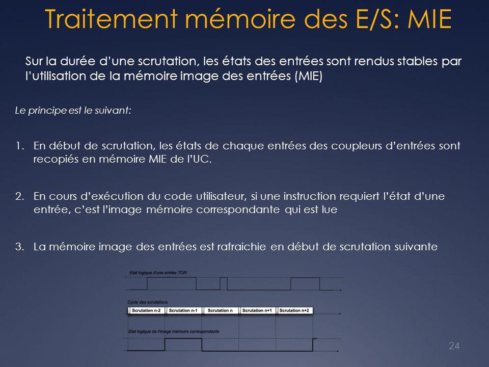 Traitement mémoire des E/S: MIE Sur la durée d'une scrutation, les états des entrées sont rendus stables par l'utilisation de la mémoire image des entrées (MIE) Le principe est le suivant: 1.En début de scrutation, les états de chaque entrées des coupleurs d'entrées sont recopiés en mémoire MIE de l'UC.
