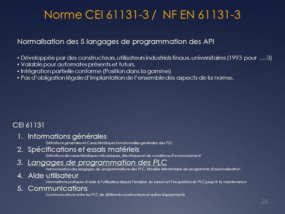 Norme CEI 61131-3 / NF EN 61131-3 Normalisation des 5 langages de programmation des API Développée par des constructeurs, utilisateurs industriels finaux, universitaires (1993 pour …-3) Valable pour automates présents et futurs.