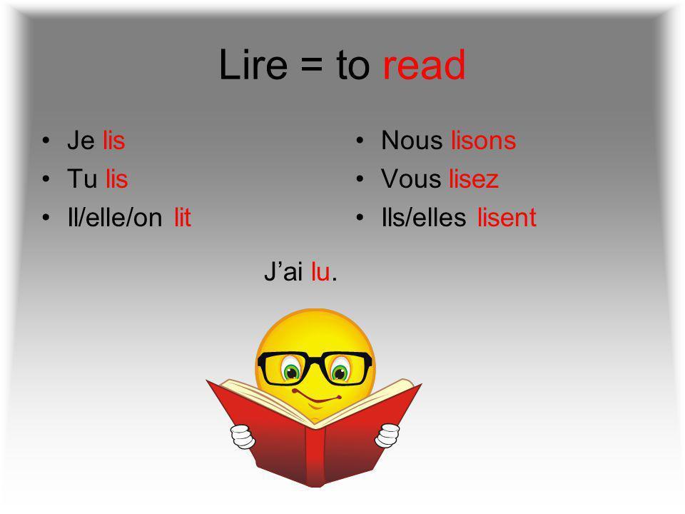 Lire = to read Je lis Tu lis Il/elle/on lit Nous lisons Vous lisez Ils/elles lisent J'ai lu.
