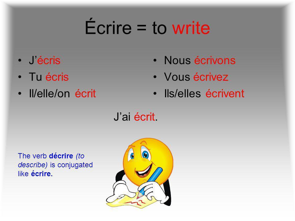 Écrire = to write J'écris Tu écris Il/elle/on écrit Nous écrivons Vous écrivez Ils/elles écrivent J'ai écrit.