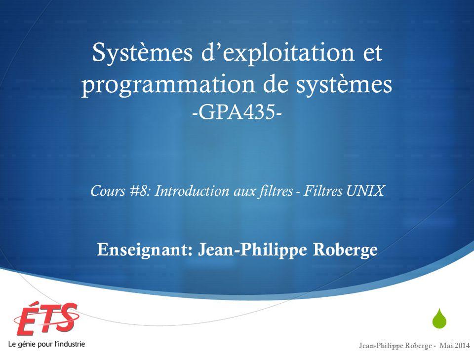  Systèmes d'exploitation et programmation de systèmes -GPA435- Cours #8: Introduction aux filtres - Filtres UNIX Enseignant: Jean-Philippe Roberge Jean-Philippe Roberge - Mai 2014