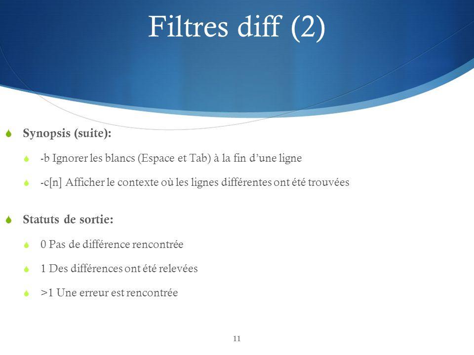 11 Filtres diff (2)  Synopsis (suite):  -b Ignorer les blancs (Espace et Tab) à la fin d'une ligne  -c[n] Afficher le contexte où les lignes différentes ont été trouvées  Statuts de sortie:  0 Pas de différence rencontrée  1 Des différences ont été relevées  >1 Une erreur est rencontrée