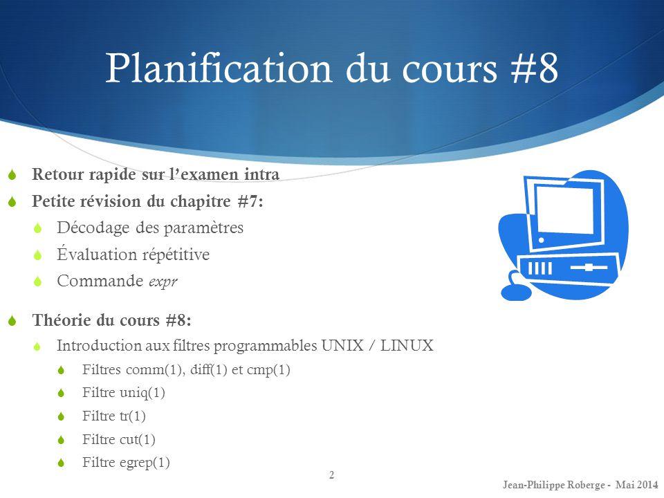 Planification du cours #8  Retour rapide sur l'examen intra  Petite révision du chapitre #7:  Décodage des paramètres  Évaluation répétitive  Commande expr  Théorie du cours #8:  Introduction aux filtres programmables UNIX / LINUX  Filtres comm(1), diff(1) et cmp(1)  Filtre uniq(1)  Filtre tr(1)  Filtre cut(1)  Filtre egrep(1) 2 Jean-Philippe Roberge - Mai 2014