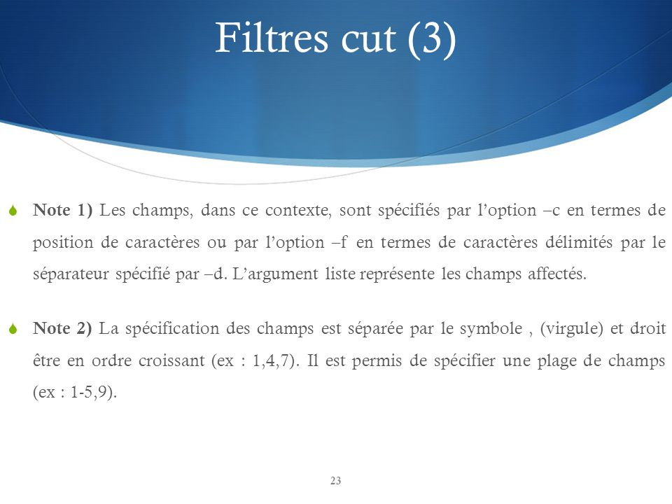 23 Filtres cut (3)  Note 1) Les champs, dans ce contexte, sont spécifiés par l'option –c en termes de position de caractères ou par l'option –f en termes de caractères délimités par le séparateur spécifié par –d.