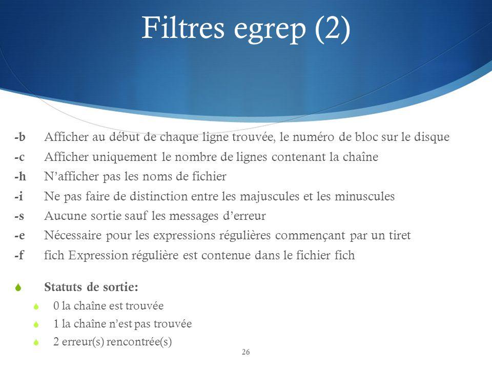 26 Filtres egrep (2) -b Afficher au début de chaque ligne trouvée, le numéro de bloc sur le disque -c Afficher uniquement le nombre de lignes contenant la chaîne -h N'afficher pas les noms de fichier -i Ne pas faire de distinction entre les majuscules et les minuscules -s Aucune sortie sauf les messages d'erreur -e Nécessaire pour les expressions régulières commençant par un tiret -f fich Expression régulière est contenue dans le fichier fich  Statuts de sortie:  0 la chaîne est trouvée  1 la chaîne n'est pas trouvée  2 erreur(s) rencontrée(s)