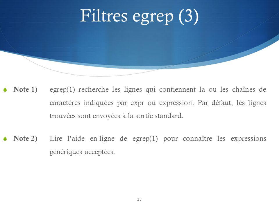 27 Filtres egrep (3)  Note 1) egrep(1) recherche les lignes qui contiennent la ou les chaînes de caractères indiquées par expr ou expression. Par déf