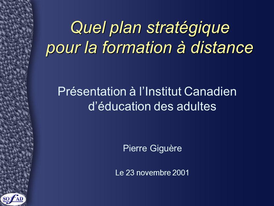 Quel plan stratégique pour la formation à distance Présentation à l'Institut Canadien d'éducation des adultes Pierre Giguère Le 23 novembre 2001